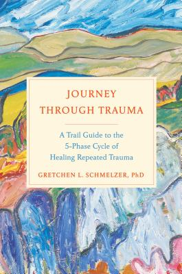 Journey Through Trauma: A Trail Guide to the 5-Phase Cycle of Healing Repeated Trauma Cover Image