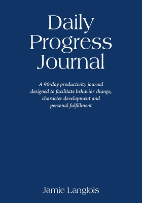 Daily Progress Journal: A 90-day productivity journal designed to facilitate behavior change, character development, and personal fulfillment Cover Image