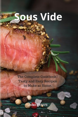 Sous Vide: The Complete Cookbook! Tasty and Easy Recipes to Make at Home. Cover Image