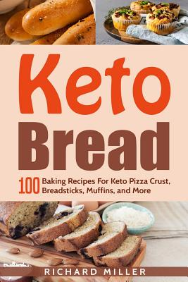 Keto Bread: 100 Baking Recipes For Keto Pizza Crust, Breadsticks, Muffins, and More Cover Image