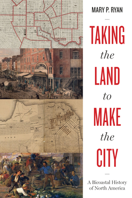 Taking the Land to Make the City: A Bicoastal History of North America Cover Image