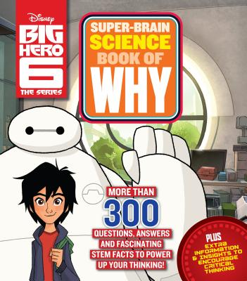 Big Hero 6 Super-Brain Science Book of Why: More Than 300 Questions, Answers and Fascinating STEM Facts to Power Up Your Thinking! Cover Image