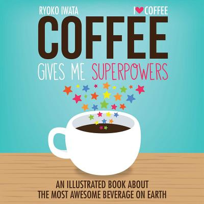 Coffee Gives Me Superpowers: An Illustrated Book about the Most Awesome Beverage on Earth Cover Image