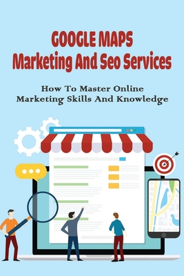 Google Maps Marketing & Seo Services: How To Master Online Marketing Skills And Knowledge: What Is Seo And How It Works Cover Image