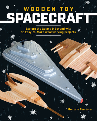 Wooden Toy Spacecraft: Explore the Galaxy & Beyond with 13 Easy-To-Make Woodworking Projects Cover Image