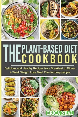 The Plant-Based Diet Cookbook: Delicious and Healthy Recipes from Breakfast to Dinner. 4-Week Weight Loss Meal Plan for busy people Cover Image