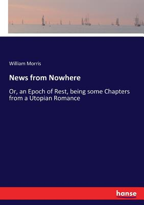 News from Nowhere: Or, an Epoch of Rest, being some Chapters from a Utopian Romance Cover Image