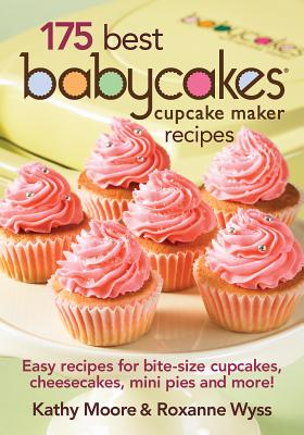 175 Best Babycakes Cupcake Maker Recipes: Easy Recipes for Bite-Size Cupcakes, Cheesecakes, Mini Pies and More! Cover Image