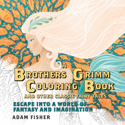 A Brothers Grimm Coloring Book and Other Classic Fairy Tales: Escape Into a World of Fantasy and Imagination Cover Image