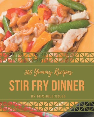 365 Yummy Stir Fry Dinner Recipes: A Yummy Stir Fry Dinner Cookbook to Fall In Love With Cover Image
