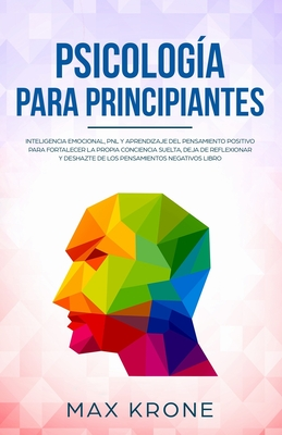 Psicología para principiantes: Inteligencia emocional, PNL y Aprendizaje del Pensamiento Positivo para fortalecer una conciencia libre, deja de refle Cover Image