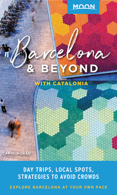 Moon Barcelona & Beyond: With Catalonia: Day Trips, Local Spots, Strategies to Avoid Crowds (Travel Guide) Cover Image