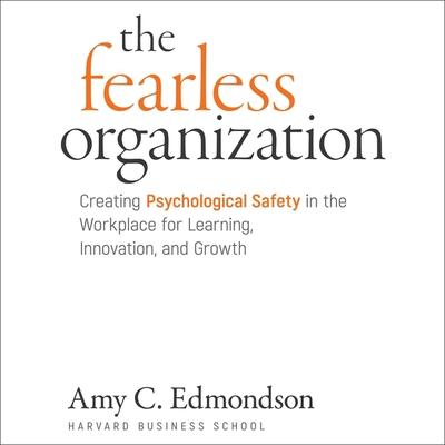 The Fearless Organization Lib/E: Creating Psychological Safety in the Workplace for Learning, Innovation, and Growth Cover Image