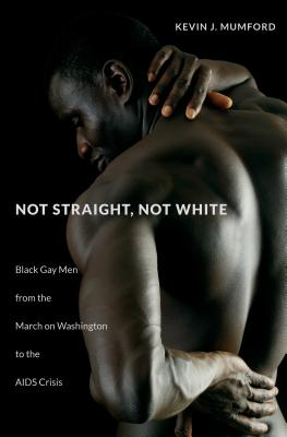 Not Straight, Not White: Black Gay Men from the March on Washington to the AIDS Crisis Cover Image