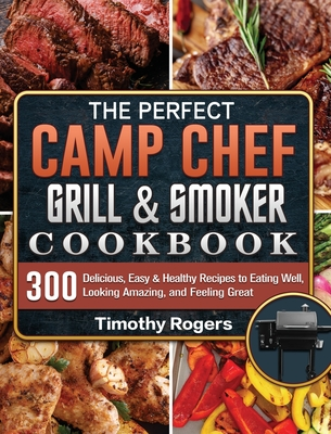 The Perfect Camp Chef Grill & Smoker Cookbook: 300 Delicious, Easy & Healthy Recipes to Eating Well, Looking Amazing, and Feeling Great Cover Image