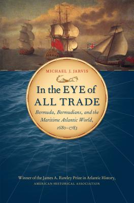 In the Eye of All Trade: Bermuda, Bermudians, and the Maritime Atlantic World, 1680-1783 (Published by the Omohundro Institute of Early American Histo) Cover Image