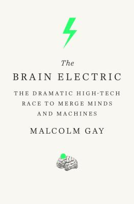 The Brain Electric: The Dramatic High-Tech Race to Merge Minds and Machines Cover Image