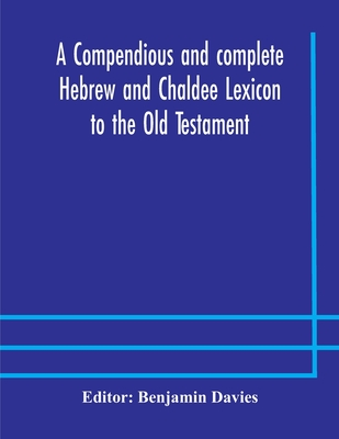 A compendious and complete Hebrew and Chaldee Lexicon to the Old Testament; with an English-Hebrew index, chiefly founded on the works of Gesenius and Cover Image