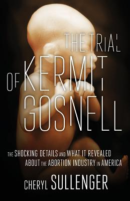The Trial of Kermit Gosnell: The Shocking Details And What It Revealed About The Abortion Industry In America Cover Image