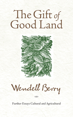 The Gift of Good Land: Further Essays Cultural and Agricultural Cover Image