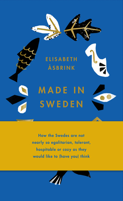 Made in Sweden: How the Swedes Are Not Nearly So Egalitarian, Tolerant, Hospitable or Cozy as They Would Like to (Have You) Think Cover Image