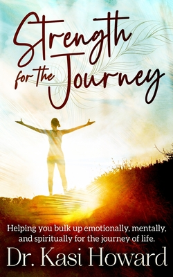 Strength for the Journey: Helping you bulk up emotionally, mentally and spiritually for the journey of life Cover Image