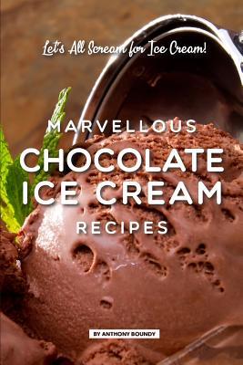 Marvellous Chocolate Ice Cream Recipes: Let's All Scream for Ice Cream! Cover Image