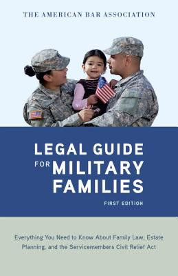 The American Bar Association Legal Guide for Military Families: Everything You Need to Know about Family Law, Estate Planning, and the Servicemembers Cover Image