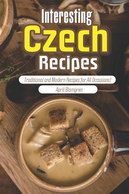 Interesting Czech Recipes: Traditional and Modern Recipes for All Occasions! Cover Image