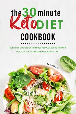 The 30-Minute Keto Diet Cookbook: Keto Diet Cookbook for Busy People Easy to Prepare Quick Tasty Dishes For Lose Weight Fast Cover Image