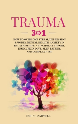 Trauma: 3 in 1: How to Overcome Stress, Depression & Worry. Mental Health, Anxiety in Relationships, Attachment Theory, Insecu Cover Image