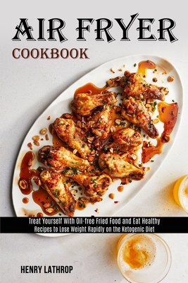 Air Fryer Cookbook: Recipes to Lose Weight Rapidly on the Ketogenic Diet (Treat Yourself With Oil-free Fried Food and Eat Healthy) Cover Image