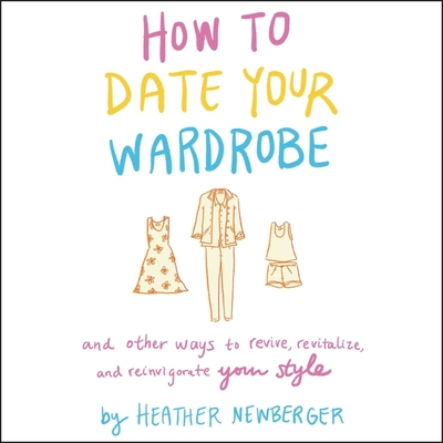 How to Date Your Wardrobe: And Other Ways to Revive, Revitalize, and Reinvigorate Your Style Cover Image