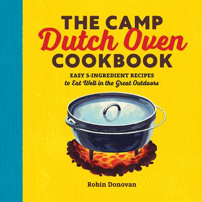 The Camp Dutch Oven Cookbook: Easy 5-Ingredient Recipes to Eat Well in the Great Outdoors Cover Image