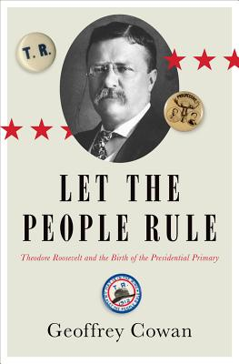Let the People Rule: Theodore Roosevelt and the Birth of the Presidential Primary Cover Image