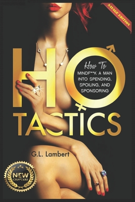 Ho Tactics (Uncut Edition): How To Mindf**k A Man Into Spending, Spoiling, and Sponsoring Cover Image
