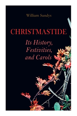 Christmastide - Its History, Festivities, and Carols: Holiday Celebrations in Britain from Old Ages to Modern Times Cover Image