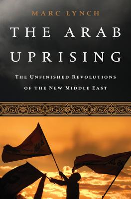 The Arab Uprising: The Wave of Protest that Toppled the Status Quo and the Struggle for a New Middle East Marc Lynch