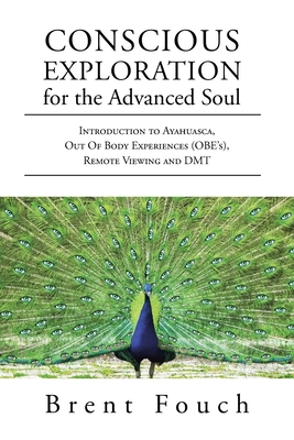 Conscious Exploration for the Advanced Soul: Introduction to Ayahuasca, Out of Body Experiences (OBE's), Remote Viewing and DMT Cover Image