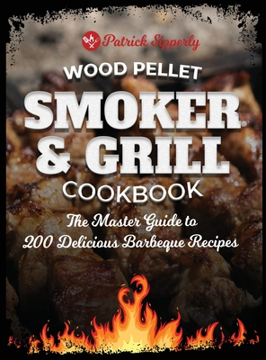 Wood Pellet Smoker & Grill Cookbook: The Master Guide to 200 Delicious Barbeque Recipes Cover Image