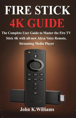 Fire Stick 4k: The Complete User Guide to Master the Fire TV Stick with all-new Alexa Voice Remote, Streaming Media Player Cover Image