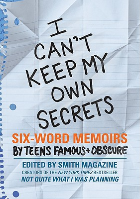 I Can't Keep My Own Secrets: Six-Word Memoirs by Teens Famous & Obscure Cover Image