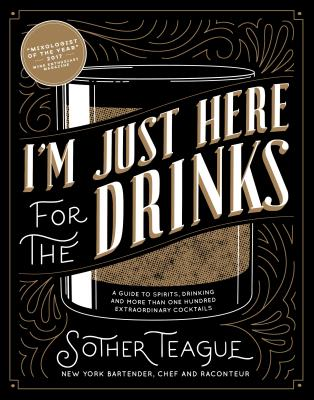 I'm Just Here for the Drinks: A Guide to Spirits, Drinking and More Than 100 Extraordinary Cocktails Cover Image