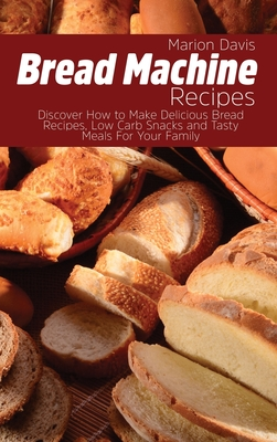 Bread Machine Recipes: Discover How to Make Delicious Bread Recipes, Low Carb Snacks and Tasty Meals For Your Family Cover Image