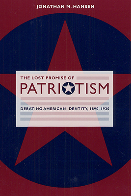 The Lost Promise of Patriotism: Debating American Identity, 1890-1920 Cover Image
