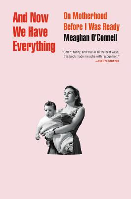 And Now We Have Everything: On Motherhood Before I Was Ready Cover Image