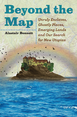 Beyond the Map: Unruly Enclaves, Ghostly Places, Emerging Lands and Our Search for New Utopias