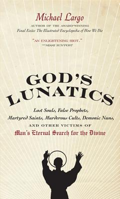 God's Lunatics: Lost Souls, False Prophets, Martyred Saints, Murderous Cults, Demonic Nuns, and Other Victims of Man's Eternal Search Cover Image