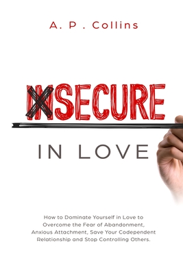 Insecure in Love: How to Dominate Yourself in Love to Overcome the Fear of Abandonment, Anxious Attachment, Save Your Codependent Relati Cover Image