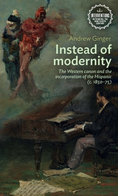 Instead of Modernity: The Western Canon and the Incorporation of the Hispanic (C. 1850-75) cover